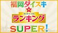 福岡ダイスキ☆ランキングSUPER!