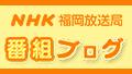 NHK福岡放送局 番組ブログ