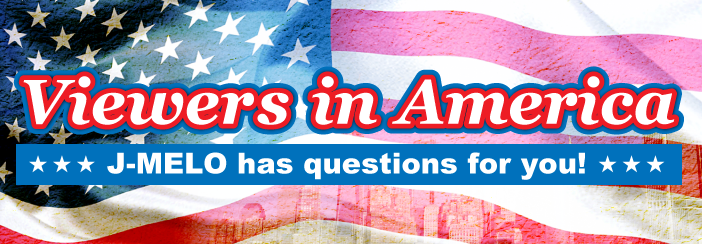 Viewers in America: J-MELO has questions for you!