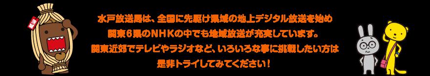 水戸放送局は、全国に先駆け県域の地上デジタル放送を始め関東6県のNHKの中でも地域放送が充実しています。関東近郊でテレビやラジオなど、いろいろな事に挑戦したい方は是非トライしてみてください!