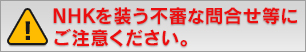 NHKを装う不審な問い合わせ等にご注意ください
