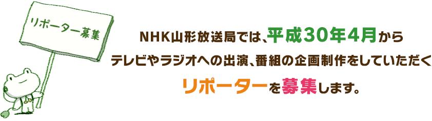 NHK山形放送局では、平成30年4月からテレビやラジオへの出演、番組の企画制作をしていただくリポーターを募集します。