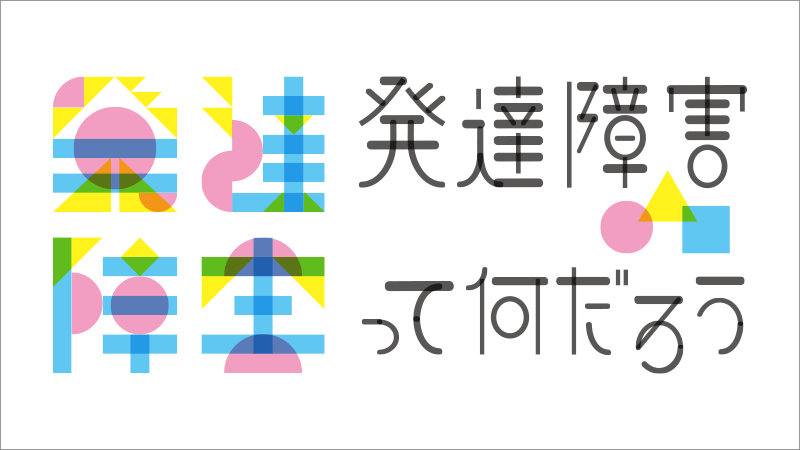 【キャンペーン】発達障害って何だろう(1)