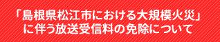 「島根県松江市における大規模火災」に伴う放送受信料の免除について