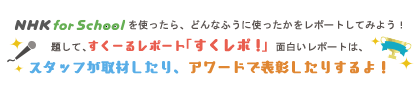 NHK for School を使ったら、どんなふうに使ったかをレポートしてみよう!題して、すくーるレポート「すくレポ!」面白いレポートは、スタッフが取材したり、アワードで表彰したりするよ!
